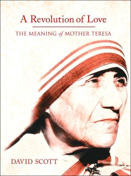 A Revolution of Love: The Meaning of Mother Teresa