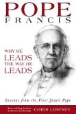 Book Cover Image. Title: Pope Francis:  Why He Leads the Way He Leads, Author: Chris Lowney