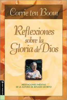Reflexiones sobre la gloria de Dios: Newly Discovered Meditations by the Author of The Hiding Place