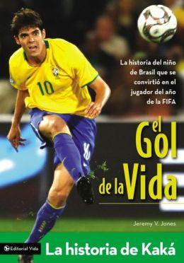 El Gol de la Vida-La Historia de Kaka: La Historia del Nimio de Brasil Que Se Convirtio en el Jugador del Ano de la Fifa