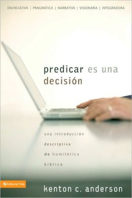 Predicar Es una Decision: Una Introduccion Descriptiva de Homiletica Biblica = Choosing to Preach