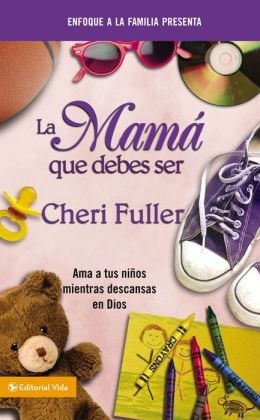 La mama que debes ser: Loving Your Kids While Leaning on God