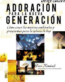 Adoración para la nueva generación: Cómo crear los mejores ambientes y programas para la iglesia de hoy