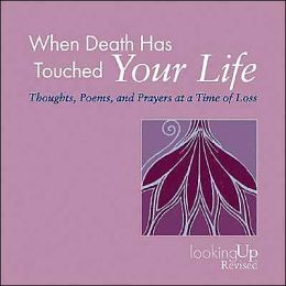 When Death Has Touched Your Life: Thoughts, Poems, and Prayers at a Time of Loss