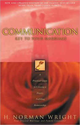 Communication: Key to Your Marriage - A Practical Guide to Creating a Happy Fulfilling Relationship