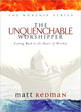 Unquenchable Worshipper: Coming Back to the Heart of Worship