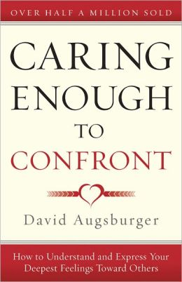 Caring Enough to Confront: How to Understand and Express Your Deepest Feelings Towards Others