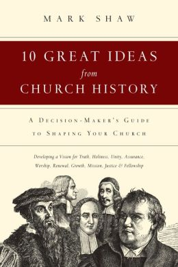 10 Great Ideas from Church History: A Decision-Maker's Guide to Shaping Your Church