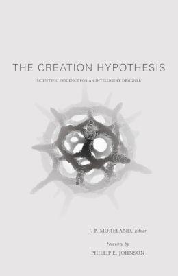 Creation Hypothesis: Scientific Evidence for an Intelligent Designer
