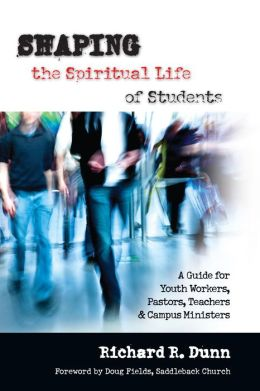 Shaping the Spiritual Life of Students: A Guide for Youth Workers, Pastors, Teachers and Campus Ministers