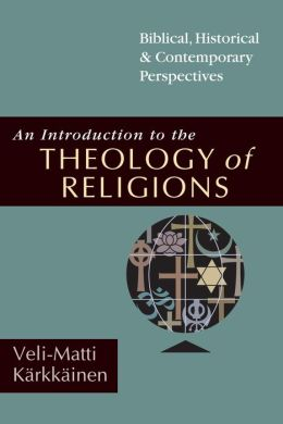 An Introduction to the Theology of Religions: Biblical, Historical & Contemporary Perspectives
