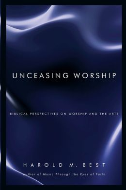Unceasing Worship: Biblical Perspectives on Worship and the Arts