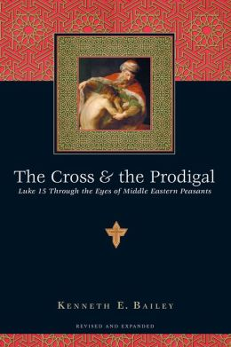 Cross and the Prodigal: Luke 15 through the Eyes of Middle Eastern Peasants