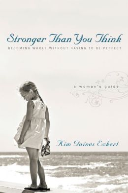 Stronger Than You Think: Becoming Whole Without Having to Be Perfect - A Woman's Guide
