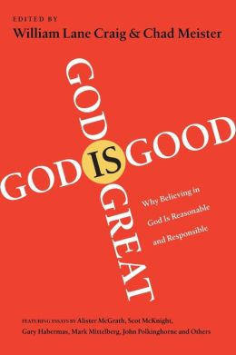God Is Great, God Is Good: Why Believing in God Is Reasonable and Responsible