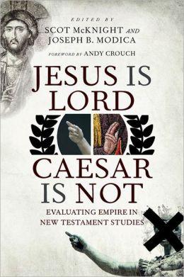 Jesus Is Lord, Caesar Is Not: Evaluating Empire in New Testament Studies