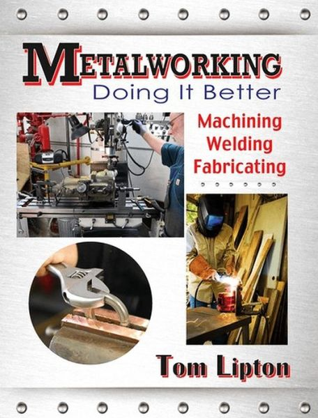 Metalworking - Doing It Better: Machining, Welding, Fabricating