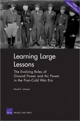 Learning Large Lessons: The Evolving Roles of Ground Power and Air Power in the Post-Cold War Era