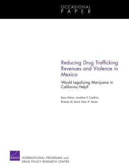 Reducing Drug Trafficking Revenues and Violence in Mexico: Would Legalizing Marijuana in California Help?