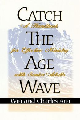 Catch the Age Wave: A Handbook for Effective Ministry with Senior Adults Charles Arn and Win Arn