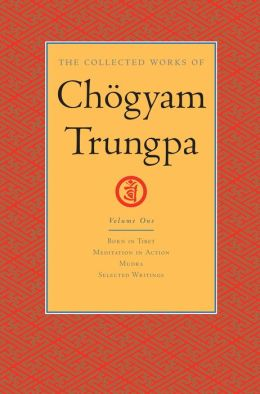 The Collected Works of Chogyam Trungpa: Volume One: Born in Tibet; Meditation in Action; Mudra; Selected Writings