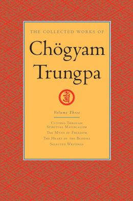The Collected Works of Chogyam Trungpa: Volume Three: Cutting Through Spiritual Materialism; The Myth of Freedom; The Heart of the Buddha; Selected Writings