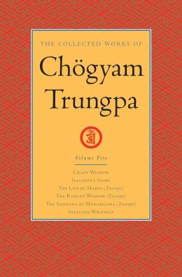The Collected Works of Chogyam Trungpa: Volume Five: Crazy Wisdom; Illusion's Game; The Life of Marpa (Excerpts); The Rain of Wisdom (Excerpts); The Sadhana of Mahamudra (Excerpts); Selected Writings