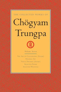 The Collected Works of Chogyam Trungpa: The Art of Calligraphy; Dharma Art; Visual Dharma; Selected Poems; Selected Writings