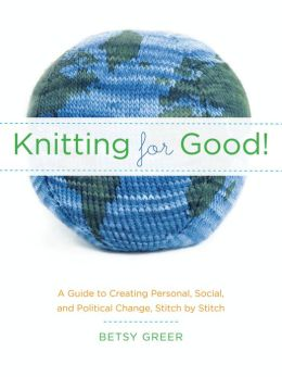 Knitting for Good!: A Guide to Creating Personal, Social, and Political Change, Stitch by Stitch