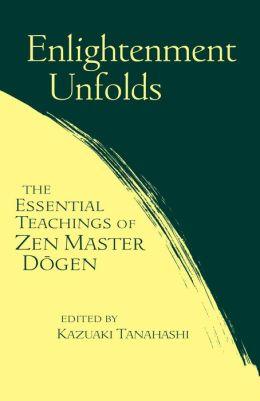 Enlightenment Unfolds: The Essential Teachings of Zen Master Dogen