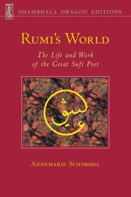 Rumi's World: The Life and Work of the Great Sufi Poet