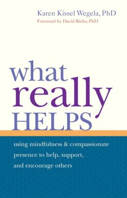 What Really Helps: Using Mindfulness and Compassionate Presence to Help, Support, and Encourage Others