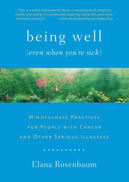 Being Well (Even When You?re Sick): Mindfulness Practices for People with Cancer and Other Serious Illnesses