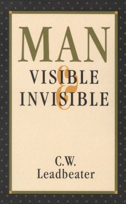 Man Visible and Invisible: Examples of Different Types of Men As Seen by Means of Trained Clairvoyance