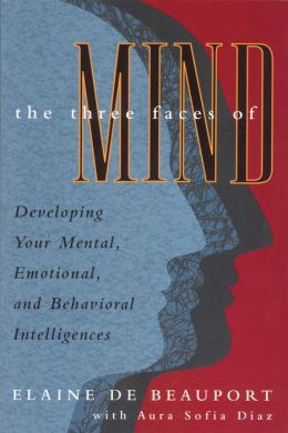 Three Faces of Mind: Developing, Your Mental, Emotional, and Behavioral Intelligences