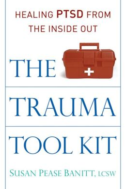The Trauma Tool Kit: Healing PTSD from the Inside Out Susan Pease Banitt