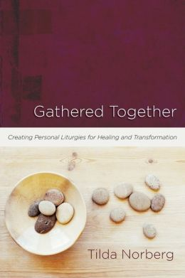 Gathered Together: Creating Personal Liturgies for Healing and Transformation