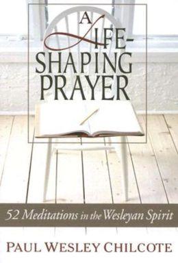 Life-Shaping Prayer: 52 Meditations in the Wesleyan Spirit