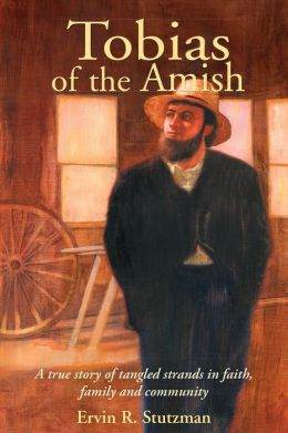 Tobias of the Amish: A True Story of Tangled Strands in Faith, Family and Community