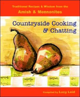 Countryside Cooking and Chatting: Traditional Recipes and Wisdom from the Amish and Mennonites