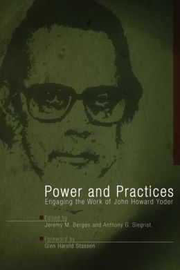 Power and Practices: Engaging the Work of John Howard Yoder