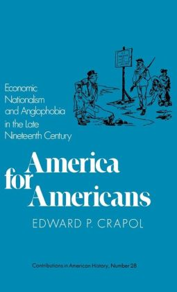 America for Americans: Economic Nationalism and Anglophobia in the Late Nineteenth Century