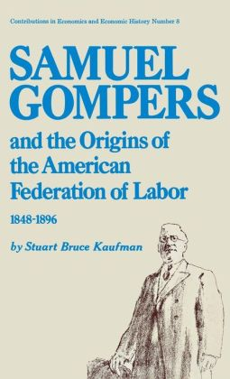 Samuel Gompers and the Origins of the American Federation of Labor, 1848-1896