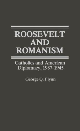 Roosevelt and Romanism: Catholics and American Diplomacy, 1937-1945