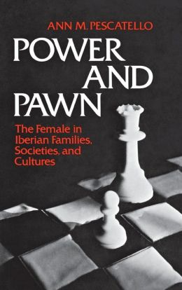 Power and Pawn: The Female in Iberian Families, Societies, and Cultures