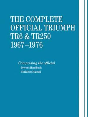 Triumph TR6 and TR250, 1967-1976, the Complete Official: Comprising the Official Driver's Handbook and Workshop Manual