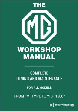 MG Workshop Manual: Complete Turning and Maintenance for All Models from M Type to T. F. 1500 : 1929-1955