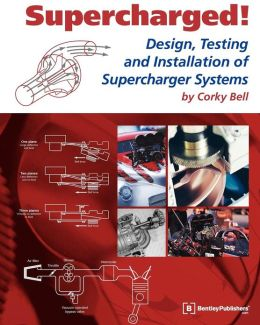 Supercharged!: Design, Testing and Installation of Supercharger Systems