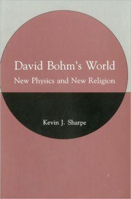 David Bohm's World: New Physics and New Religion
