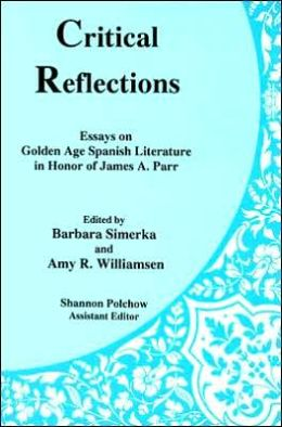 Critical Reflections: Essays on Golden Age Spanish Literature in Honor of James A. Parr